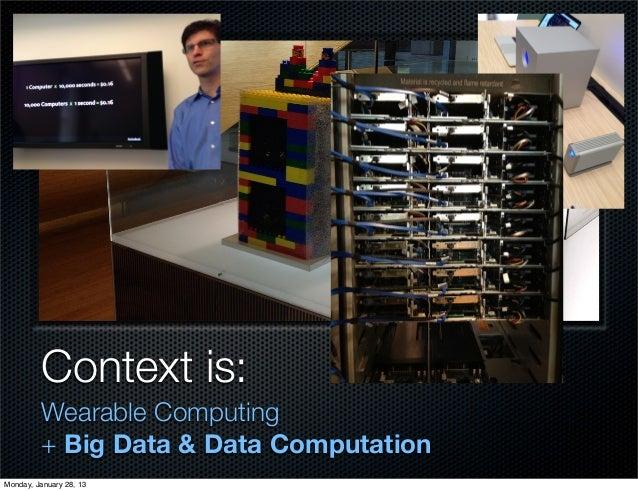 Context is:         Wearable Computing         + Big Data & Data ComputationMonday, January 28, 13