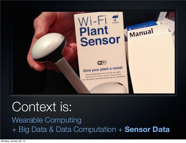 Context is:         Wearable Computing         + Big Data & Data Computation + Sensor DataMonday, January 28, 13