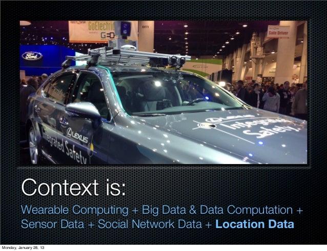 Context is:         Wearable Computing + Big Data & Data Computation +         Sensor Data + Social Network Data + Locatio...