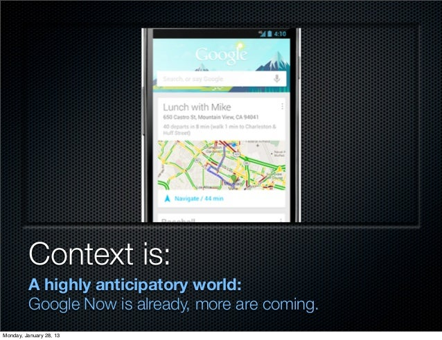 Context is:         A highly anticipatory world:         Google Now is already, more are coming.Monday, January 28, 13