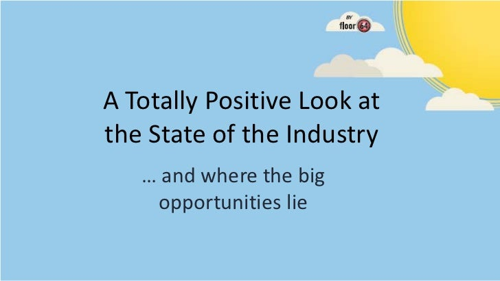 A Totally Positive Look atthe State of the Industry   … and where the big    opportunities lie
