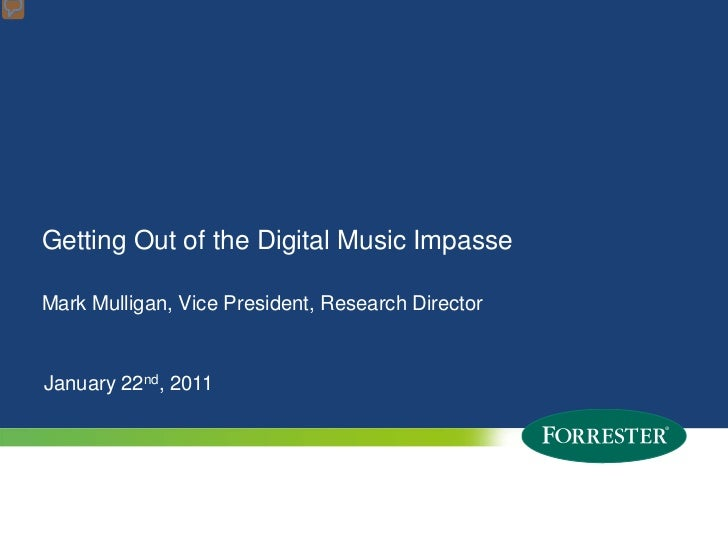 Getting Out of the Digital Music ImpasseMark Mulligan, Vice President, Research DirectorJanuary 22nd, 20111   © 2010 Forre...