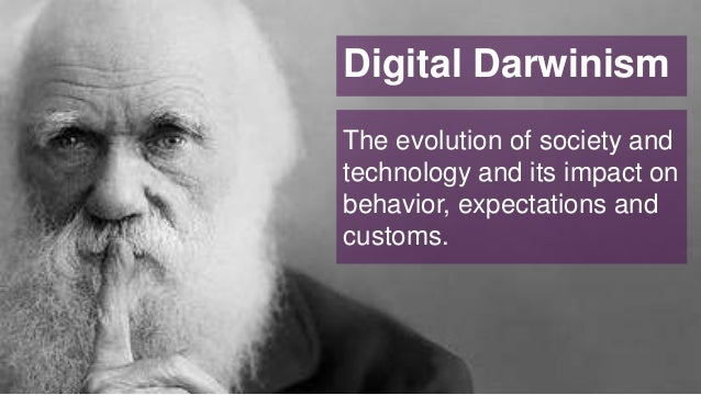 Digital Darwinism The evolution of society and technology and its impact on behavior, expectations and customs.