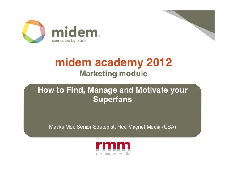 midem academy 2012!              Marketing module !How to Find, Manage and Motivate your              Superfans!  Mayka Me...