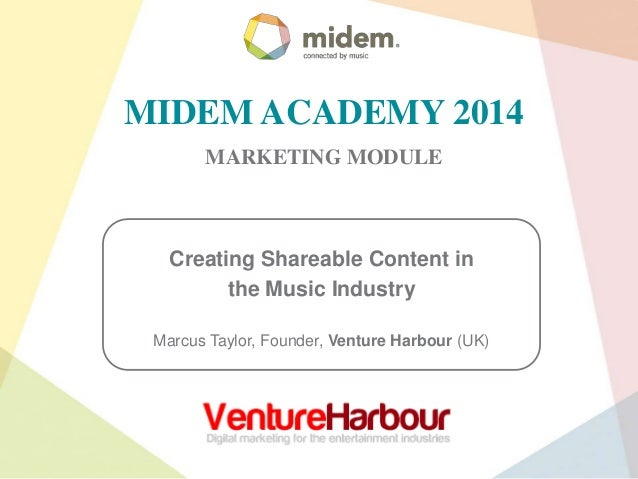 MIDEM ACADEMY 2014 MARKETING MODULE  Creating Shareable Content in the Music Industry Marcus Taylor, Founder, Venture Harb...