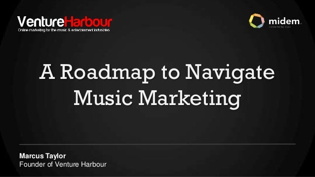 A Roadmap to Navigate         Music MarketingMarcus TaylorFounder of Venture Harbour
