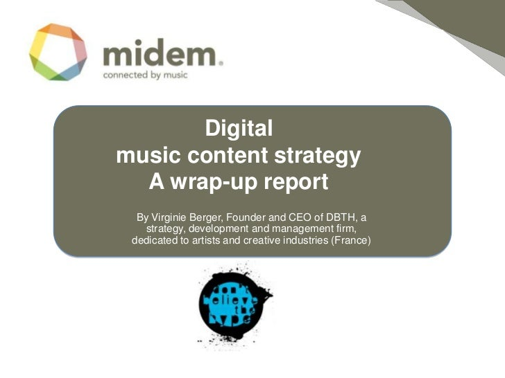 Digitalmusic content strategy   A wrap-up report<br />By Virginie Berger, Founder and CEO of DBTH, a strategy, development...