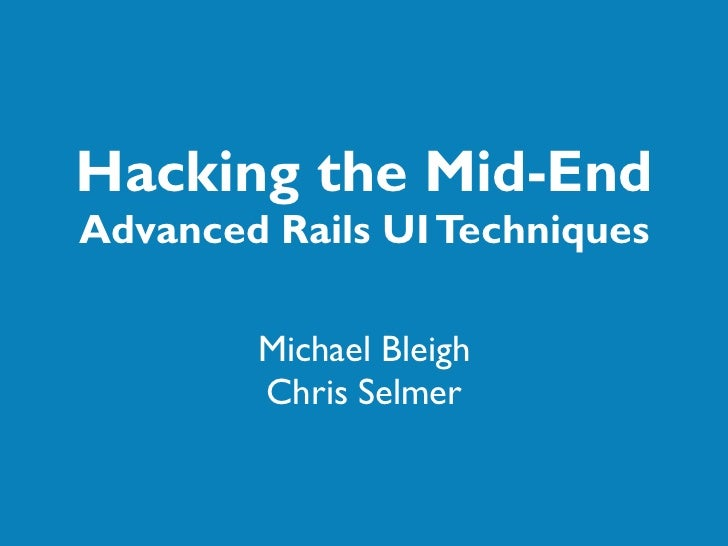 Hacking the Mid-End Advanced Rails UI Techniques          Michael Bleigh         Chris Selmer