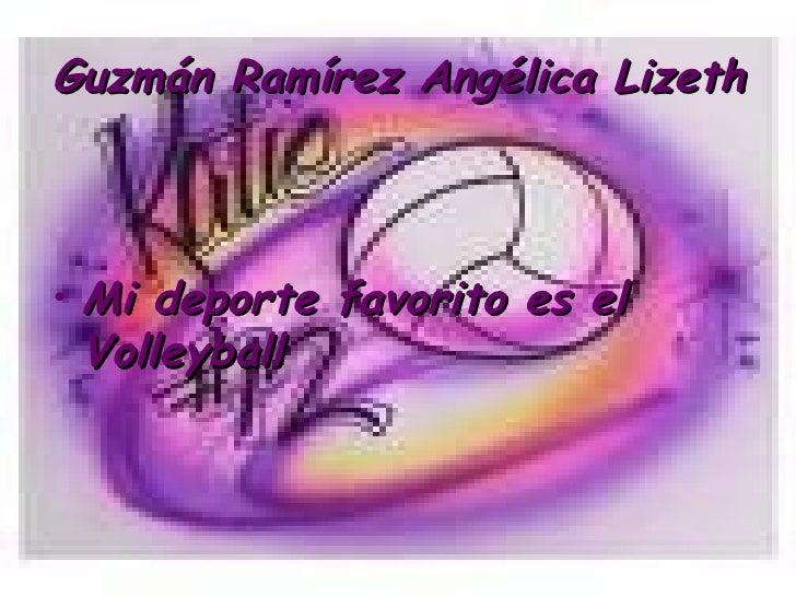 Guzmán Ramírez Angélica Lizeth    • Mi deporte favorito es el   Volleyball