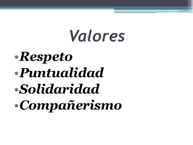 Valores •Respeto •Puntualidad •Solidaridad •Compañerismo