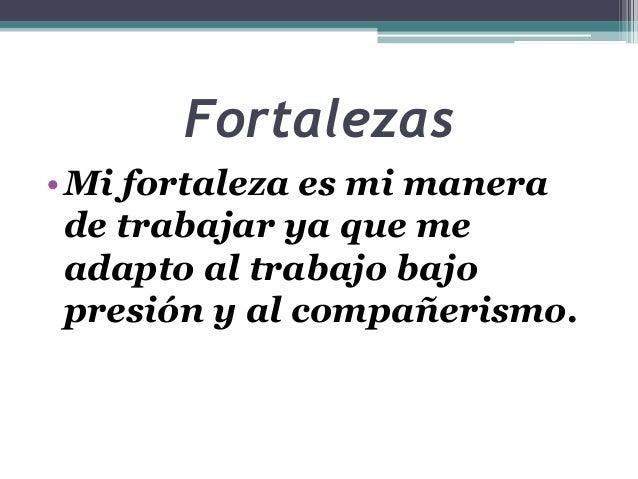 Fortalezas •Mi fortaleza es mi manera de trabajar ya que me adapto al trabajo bajo presión y al compañerismo.