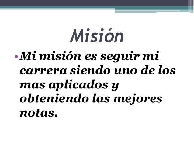 Misión •Mi misión es seguir mi carrera siendo uno de los mas aplicados y obteniendo las mejores notas.