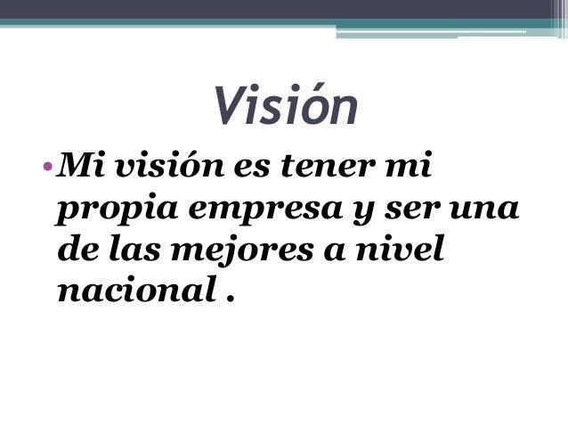 Visión •Mi visión es tener mi propia empresa y ser una de las mejores a nivel nacional .