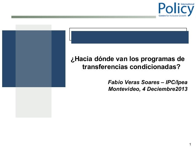 ¿Hacia dónde van los programas de transferencias condicionadas? Fabio Veras Soares – IPC/Ipea Montevideo, 4 Deciembre2013 ...
