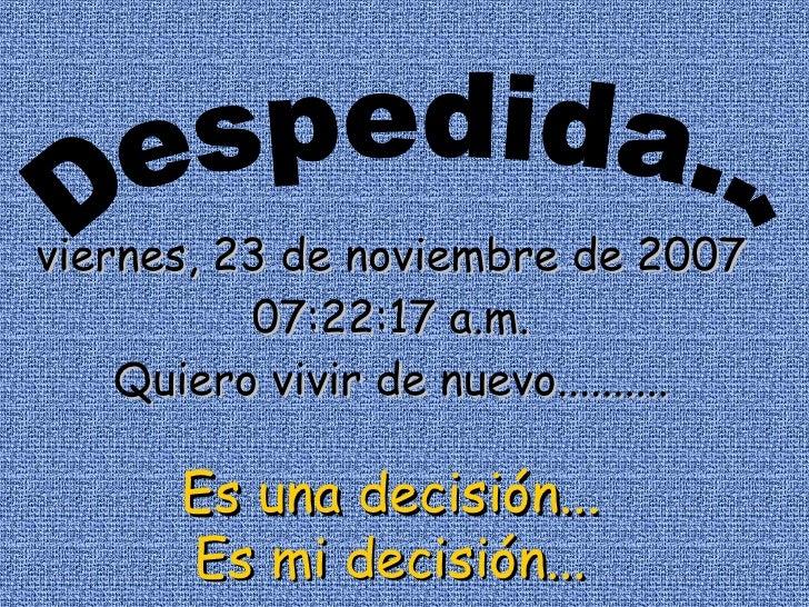 Despedida... jueves, 28 de mayo de 2009 03:15:46 p.m. Quiero vivir de nuevo.......... Es una decisión... Es mi decisión...
