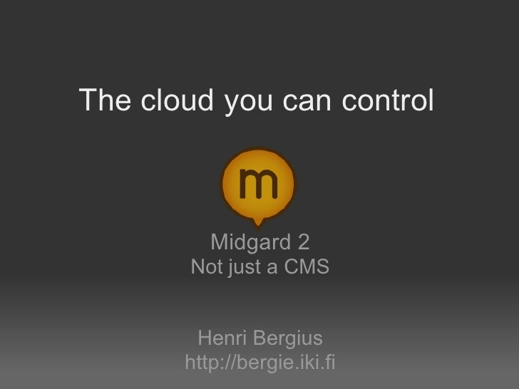 The cloud you can control              Midgard 2        Not just a CMS           Henri Bergius        http://bergie.iki.fi