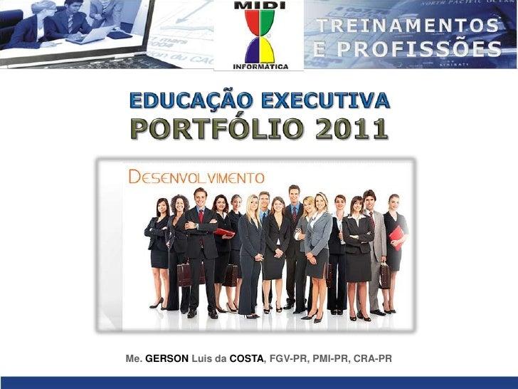 EDUCAÇÃO EXECUTIVA<br />PORTFÓLIO 2011<br />Me. GERSONLuis da COSTA, FGV-PR, PMI-PR, CRA-PR<br />