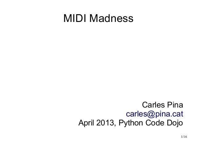 1/16MIDI MadnessCarles Pinacarles@pina.catApril 2013, Python Code Dojo