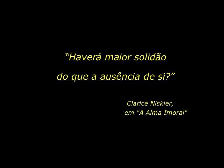 """""""Haverá maior solidãodo que a ausência de si?""""               Clarice Niskier,              em """"A Alma Imoral"""""""