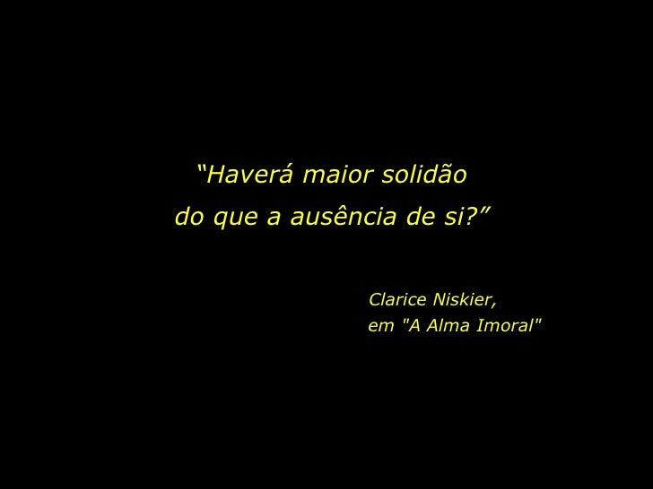 """""""Haverá maior solidão do que a ausência de si?""""                  Clarice Niskier,                em """"A Alma Imoral"""""""