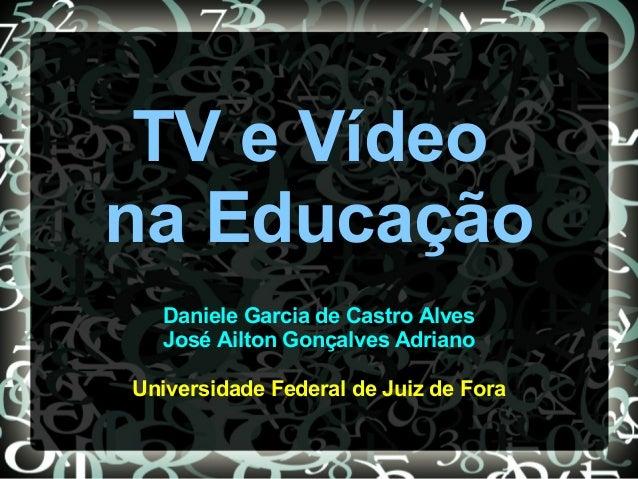 TV e Vídeo na Educação Daniele Garcia de Castro Alves José Ailton Gonçalves Adriano Universidade Federal de Juiz de Fora