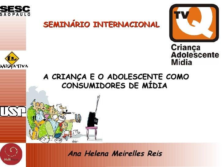 A CRIANÇA E O ADOLESCENTE COMO CONSUMIDORES DE MÍDIA  SEMINÁRIO INTERNACIONAL Ana Helena Meirelles Reis