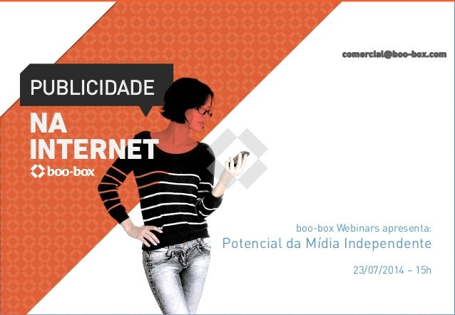 comercial@boo-box.com PUBLICIDADE NA INTERNET boo-box Webinars apresenta: Potencial da Mídia Independente 23/07/2014 – 15h