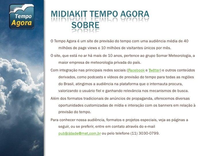 MIDIAKIT TEMPO AGORA    SOBREO Tempo Agora é um site de previsão do tempo com uma audiência média de 40    milhões de page...