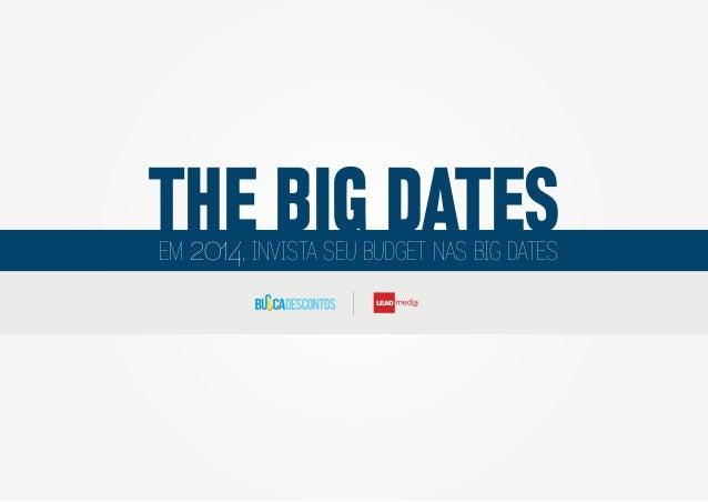THE BIG DATES 2014 EM  , INVISTA SEU BUDGET NAS BIG DATES LEAD  Group