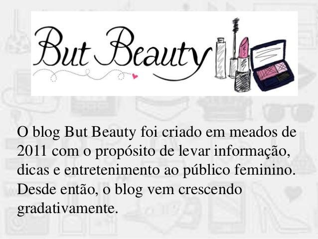 O blog But Beauty foi criado em meados de 2011 com o propósito de levar informação, dicas e entretenimento ao público femi...