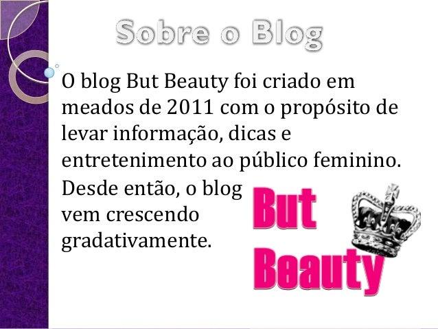 O blog But Beauty foi criado emmeados de 2011 com o propósito delevar informação, dicas eentretenimento ao público feminin...