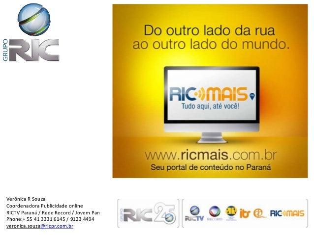 Verônica R SouzaCoordenadora Publicidade onlineRICTV Paraná / Rede Record / Jovem PanPhone:+ 55 41 3331 6145 / 9123 4494ve...