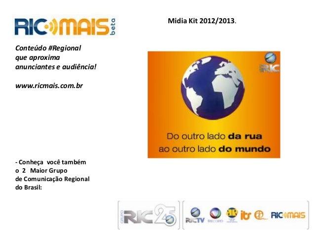Midia Kit 2012/2013.Conteúdo #Regionalque aproximaanunciantes e audiência!www.ricmais.com.br- Conheça você tambémo 2 Maior...