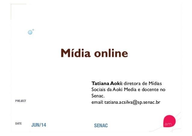 PROJECT DATE JUN/14  SENAC Tatiana Aoki: diretora de Mídias Sociais da Aoki Media e docente no Senac. email: tatiana.acsil...
