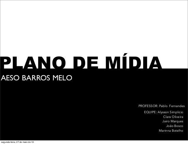 PLANO DE MÍDIA AESO BARROS MELO EQUIPE: Alysson Simplicio Clara Oliveira Jairo Marques João Bosco Marinna Botelho PROFESSO...