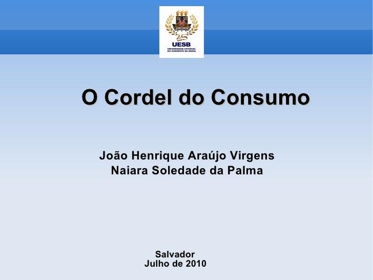 O Cordel do Consumo João Henrique Araújo Virgens Naiara Soledade da Palma Salvador Julho de 2010