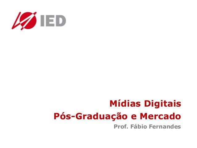Mídias Digitais Pós-Graduação e Mercado Prof. Fábio Fernandes