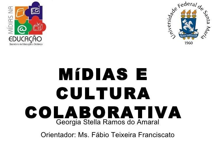 MíDIAS E CULTURA COLABORATIVA Georgia Stella Ramos do Amaral Orientador: Ms. Fábio Teixeira Franciscato