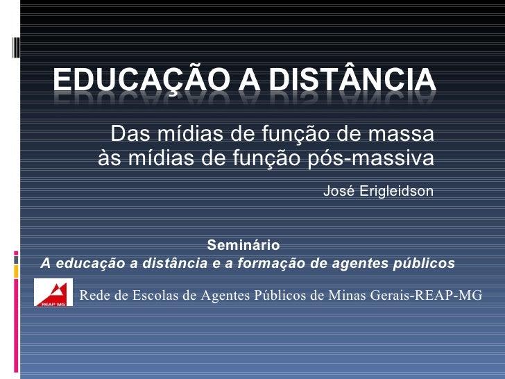 Das mídias de função de massa às mídias de função pós-massiva José Erigleidson Seminário  A educação a distância e a forma...