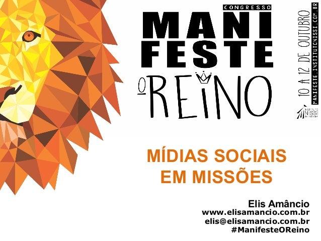 MÍDIAS SOCIAIS EM MISSÕES Elis Amâncio www.elisamancio.com.br elis@elisamancio.com.br #ManifesteOReino
