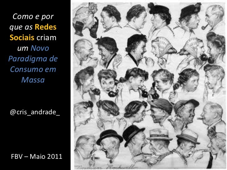 Como e por que as Redes Sociais criam umNovo Paradigma de Consumo em Massa<br />@cris_andrade_<br />FBV – Maio 2011<br />