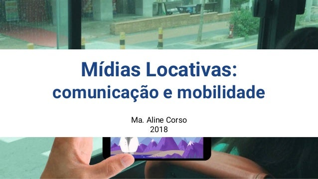 Ma. Aline Corso 2018 Mídias Locativas: comunicação e mobilidade