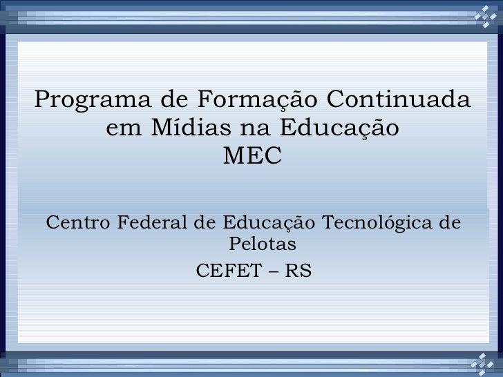Programa de Formação Continuada em Mídias na Educação MEC Centro Federal de Educação Tecnológica de Pelotas CEFET – RS