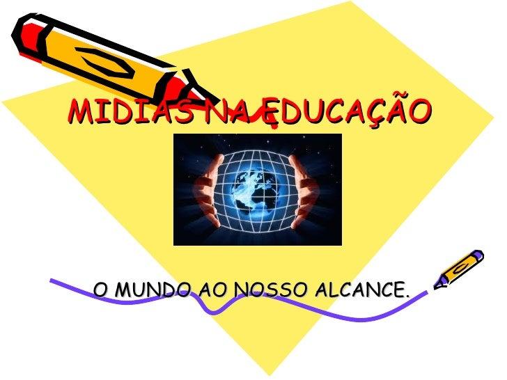 MIDIAS NA EDUCAÇÃO O MUNDO AO NOSSO ALCANCE.