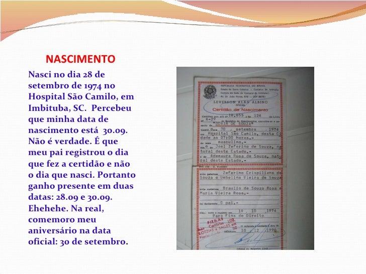 NASCIMENTO <ul><li>Nasci no dia 28 de setembro de 1974 no Hospital São Camilo, em Imbituba, SC.  Percebeu que minha data d...