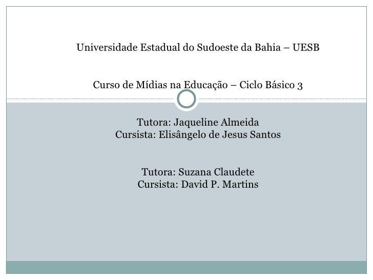 Universidade Estadual do Sudoeste da Bahia – UESB   Curso de Mídias na Educação – Ciclo Básico 3   Tutora: Jaqueline A...