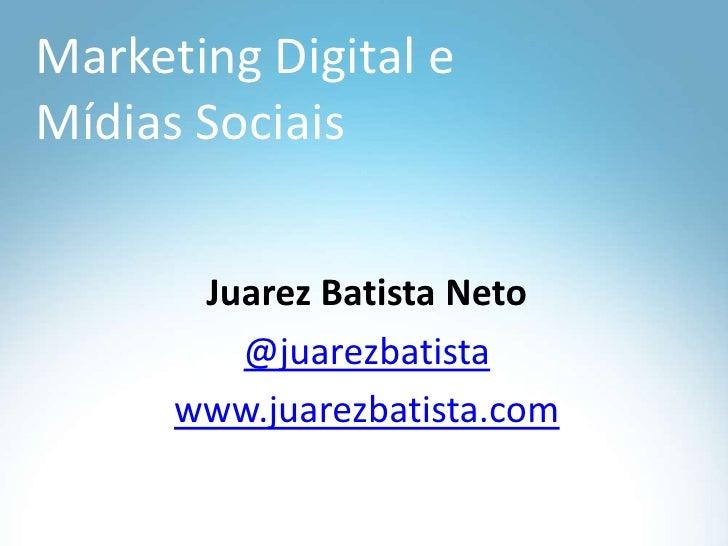 Marketing Digital e MídiasSociais<br />Juarez Batista Neto<br />@juarezbatista<br />www.juarezbatista.com<br />