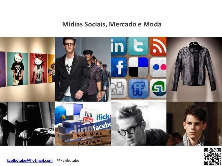 Mídias Sociais, Mercado e Modakaolkotake@hotmail.com @karikotake