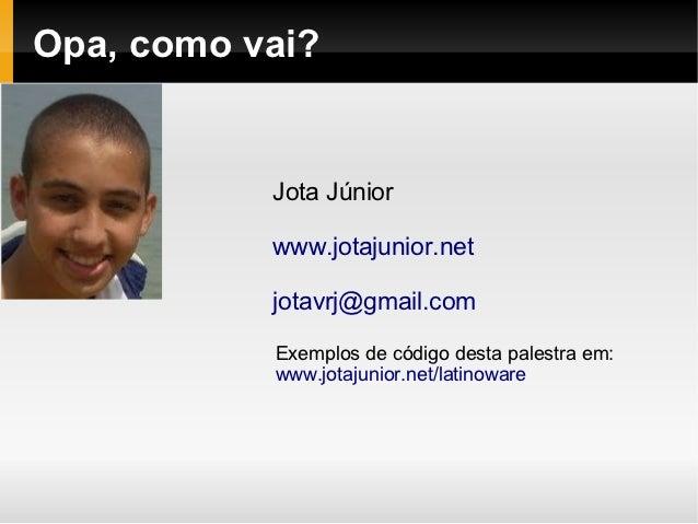 Opa, como vai?           Jota Júnior           www.jotajunior.net           jotavrj@gmail.com           Exemplos de código...