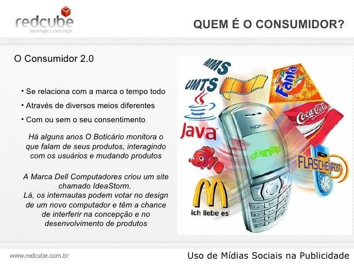 QUEM É O CONSUMIDOR? Uso de Mídias Sociais na Publicidade O Consumidor 2.0 <ul><li>Se relaciona com a marca o tempo todo <...